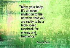 """Move your body. It's an open invitation to the universe that you are ready to be a high-speed racetrack for energy and frequency."" ~Panache Desai 