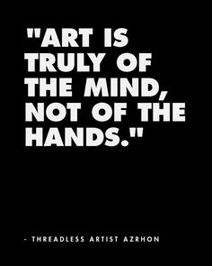 Art is truly of the mind, not of the hands. - Threadless artist Azrhon  / Threadless Artist Quotes
