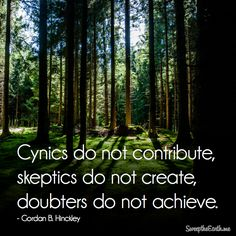 """Cynics do not contribute, skeptics do not create, doubters do not achieve."" - Gordon B. Lds Quotes, Religious Quotes, Quotable Quotes, True Quotes, Gordon B Hinckley Quotes, Disciple Me, Faith Messages, Finding Jesus, Saint Quotes"
