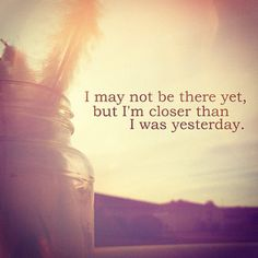 i may not be there yet, but i'm closer than i was yesterday