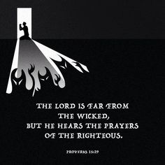 The LORD is far from the wicked, but he hears the prayers of the righteous. Proverbs 15:29