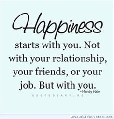 Happiness stars with you not with your relationship your friends or your job but with you - http://www.loveoflifequotes.com/?p=16148