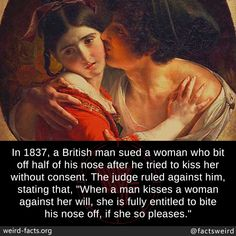 """In a British man sued a woman who bit off half of his nose after he tried to kiss her without consent. The judge ruled against him, stating that, """"When a man kisses a woman against her will, she is fully entitled to bite his nose off, if she so. Scary Facts, Wtf Fun Facts, Weird History Facts, Amazing Science Facts, Stupid Funny, Funny Jokes, Hilarious, Men Kissing, Faith In Humanity Restored"""