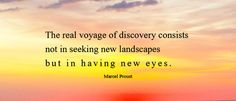 """Inspirational Quotes- """"The real voyage of discovery consists not in seeking new landscapes but in having new eyes."""" ~Marcel Proust"""