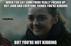Me all the time. Game of thrones funny humour meme. Arya Stark, Maisie Williams. Season 7 episode 1