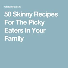 50 Skinny Recipes For The Picky Eaters In Your Family