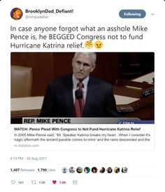 "Mike Pence was one of the members of Congress who claimed that the people along the Gulf Coast and the citizens of New Orleans DIDN'T DESERVE help because we ""knew"" we were living in an area several feet below sea level and prone to flooding!? Yes, he did say that! I live in New Orleans and still remember this!"