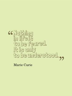 """Nothing in life is to be feared. It is only to be understood."" - Marie Curie"