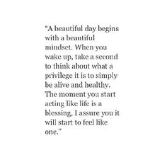 a beautiful day begins with a beautiful mindset. when you wake up, take a second to think about what a privilege it is to simply be alive and healthy. the moment you start acting like life is a blessing, i assure you it will start to feel like one.