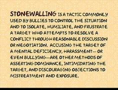 Stonewalling--Another favorite in their bag of tricks. This. like other abusive things they do, start out very vague...it feels wrong in your gut but you can't quite pinpoint it. Trust that feeling! Because usually by the time your mind figures things out, chances are there has already been too much brainwashing done. Which makes it hard to see anything clearly and harder to break away.