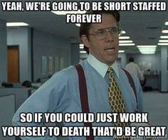 Work yourself to death due to our lack of hiring enough employees to do the job correctly.