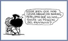 """""""Está bien que nos hayas hecho de barro, pero ¿por qué no nos sacas un poquito del pantano?"""" #MafaldaQuotes"""