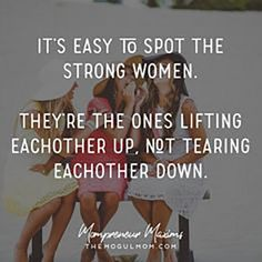 """""""It's easy to spot the strong women. They're the ones lifting each other up, not tearing each other down."""""""