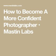 How to Become A More Confident Photographer • Mastin Labs