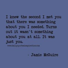 """""""I knew the second I met you there was something about you I needed. Turns out it wasn't something about you at all. It's just you."""""""