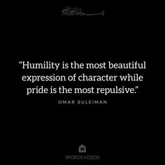 """""""Humility is the most beautiful expression of character while pride is the most repulsive.""""- Omar Suleiman"""