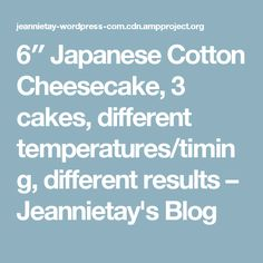 6″ Japanese Cotton Cheesecake, 3 cakes, different temperatures/timing, different results – Jeannietay's Blog
