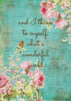 And I think to myself what a wonderful world :))