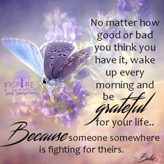 """""""No matter how good or bad you think you have it, wake up every morning and be grateful for your life. because someone is fighting for theirs. Good Morning Quotes Friendship, Good Morning Inspirational Quotes, Inspiring Quotes About Life, Friendship Quotes, Gratitude Quotes, Positive Quotes, Motivational Quotes, Funny Quotes, Life Quotes"""