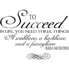 To succeed in life you need three things:  A wishbone, a backbone, and a funnybone. ~ Reba McEntire A quote from the queen of country and one of my favorite artists of all time!