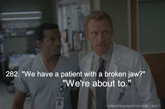 That's the good thing about being a doctor; if you break someone's jaw, you're already in a hospital.