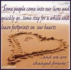 Some people come into our lives and  quickly go... Some stay for a while and  leave footprints on our hearts and we are changed forever.