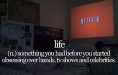 Life (n,) something you had before you started obsessing over bands, TV shows, and celebrities.
