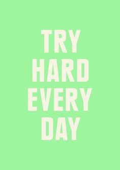 Try hard every day. Maybe some days you don't feel like trying but you need to try or it will afect your future.