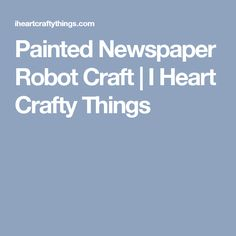 Painted Newspaper Robot Craft | I Heart Crafty Things