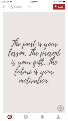 The past is your lesson The present is your gift The future is your motivation