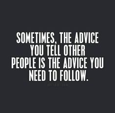 sometimes, the advice you tell other people is the advice you need to follow