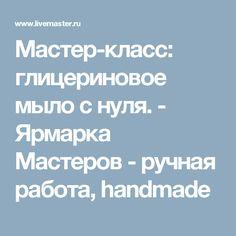 Мастер-класс: глицериновое мыло с нуля. - Ярмарка Мастеров - ручная работа, handmade