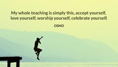 My whole teaching is simply this, accept yourself, love yourself, worship yourself, celebrate yourself.  OSHO  #whole #teaching #simply #yourself #accept #love #worship #celebrate #osho