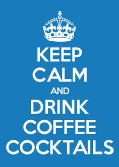 KEEP CALM AND DRINK COFFEE COCKTAILS