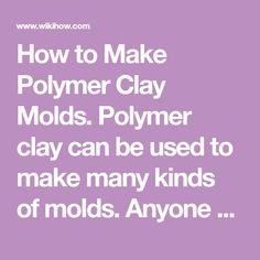How to Make Polymer Clay Molds. Polymer clay can be used to make many kinds of molds. Anyone can make them, and mold making is also one of the most fun and useful things to do with polymer clay. Once hardened the molds can be used to shape...