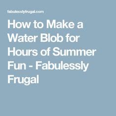 How to Make a Water Blob for Hours of Summer Fun - Fabulessly Frugal