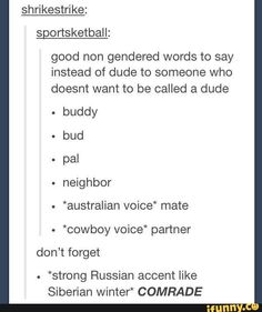 "good non gendered words to say instead of dude to someone who doesnt want to be called a dude . buddy - bud pal . neighbor . *australian voice' mate - *cowboy voice' partner don't forget ""strong Russian accent like Siberian Winter"" COMRADE – popular memes on the site iFunny.co #wtf #internet #weird #feature #spicy #wholesomewednesday #10at10 #good #non #gendered #words #say #instead #dude #doesnt #want #called #buddy #bud #pal #neighbor #voice #pic"