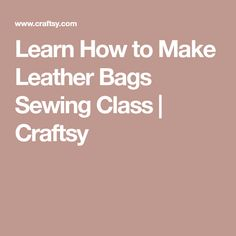 Learn How to Make Leather Bags Sewing Class | Craftsy