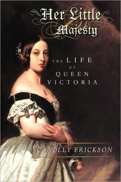Her Little Majesty: The Life of Queen Victoria by Carolly Erickson