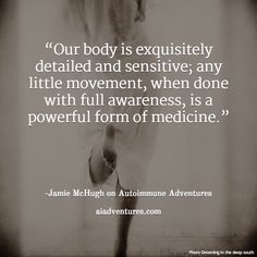 """""""Our body is exquisitely detailed and sensitive; any little movement, when done with full awareness, is a powerful form of medicine."""" -Jamie McHugh on Autoimmune Adventures. aiadventures.com Bones And Muscles, Health And Wellbeing, Autoimmune, Our Body, Medicine, Therapy, Stress, Adventure, Adventure Movies"""