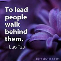 To lead people, walk behind them.. Take care of them..