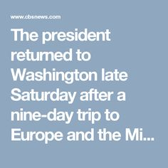 The president returned to Washington late Saturday after a nine-day trip to Europe and the Middle East