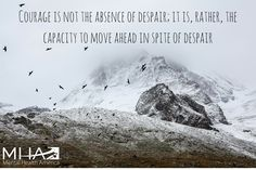 Courage is not the absence of despair; it is, rather, the capacity to move ahead in spite of despair.