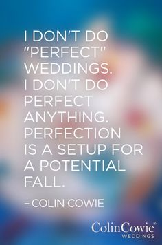 I love this quote from celebrity wedding and event designer Colin Cowie. He strives for excellence in his events, not perfection.
