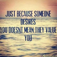 Just because someone desires you, doesn't mean they value you.