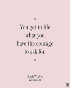 """You get in life what you have the courage to ask for."" — Oprah Winfrey"