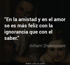 Frases de William Shakespeare | En la amistad y en el amor se es más feliz con la ignorancia que con el saber.