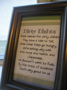 Dirty Dishes    Thank Heaven for Dirty Dishes    They have a tale to tell,    While other folks go hungry,    We are eating very well.    With home and health and    Happiness,    We shouldn't want to fuss,    By this stack of evidence    God's very good to us. Money Saving Mom, Rustic Signs, Dishes, Prints, Frame, Home Decor, Must Haves, Homemade Home Decor, Plate