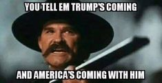 Trump may be a little more Doc Holiday! Either way, going in right direction.