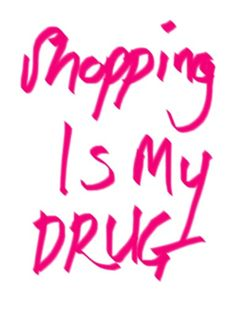 shopping is my drug.
